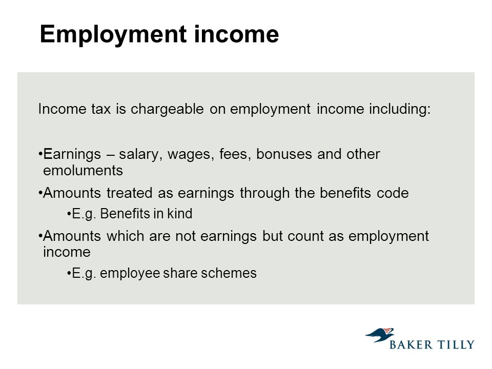 Employment income Income tax is chargeable on employment income including: Earnings – salary, wages, fees, bonuses and other emoluments Amounts treated as earnings through the benefits code E.g.