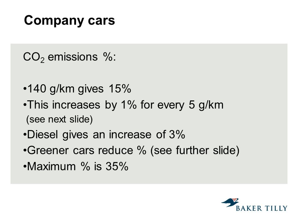 Company cars CO 2 emissions %: 140 g/km gives 15% This increases by 1% for every 5 g/km (see next slide) Diesel gives an increase of 3% Greener cars reduce % (see further slide) Maximum % is 35%