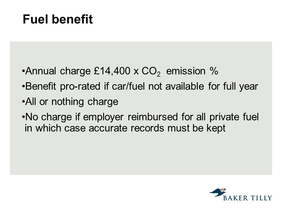 Fuel benefit Annual charge £14,400 x CO 2 emission % Benefit pro-rated if car/fuel not available for full year All or nothing charge No charge if employer reimbursed for all private fuel in which case accurate records must be kept