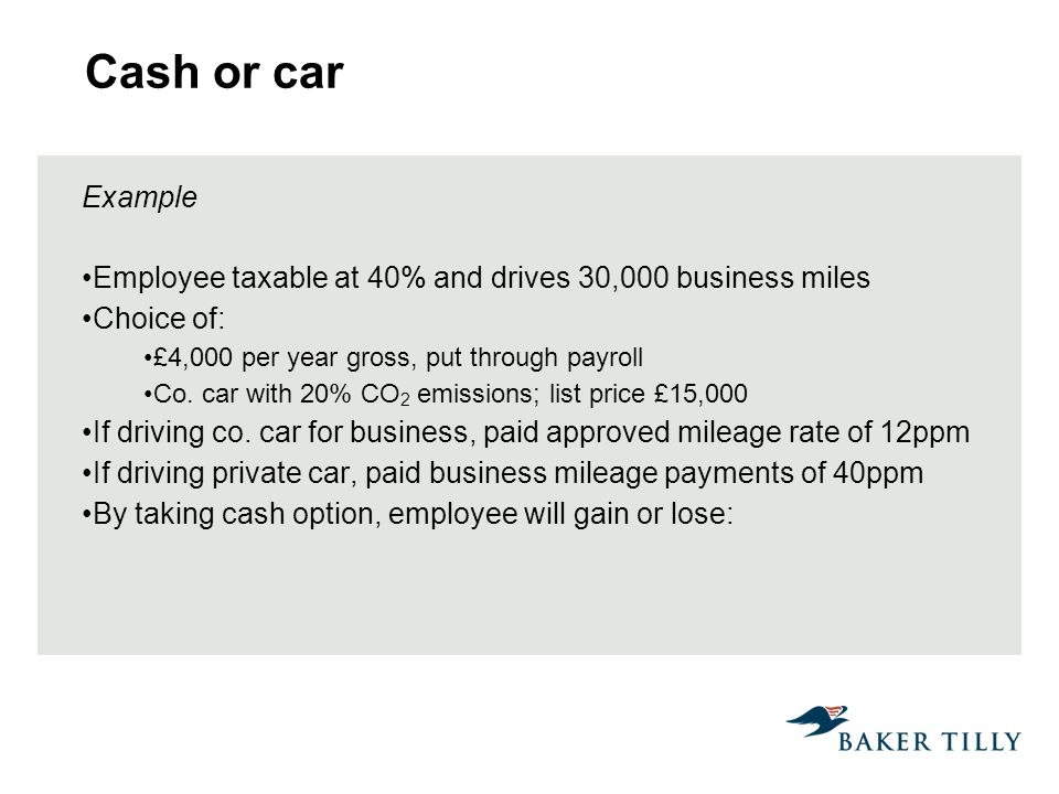 Cash or car Example Employee taxable at 40% and drives 30,000 business miles Choice of: £4,000 per year gross, put through payroll Co.