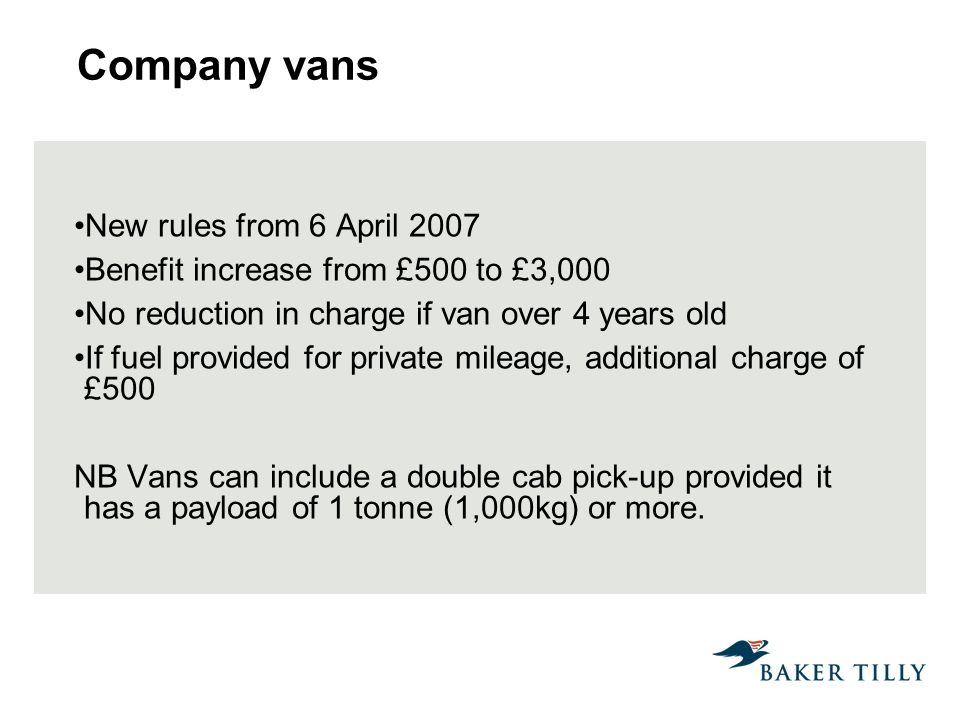Company vans New rules from 6 April 2007 Benefit increase from £500 to £3,000 No reduction in charge if van over 4 years old If fuel provided for private mileage, additional charge of £500 NB Vans can include a double cab pick-up provided it has a payload of 1 tonne (1,000kg) or more.