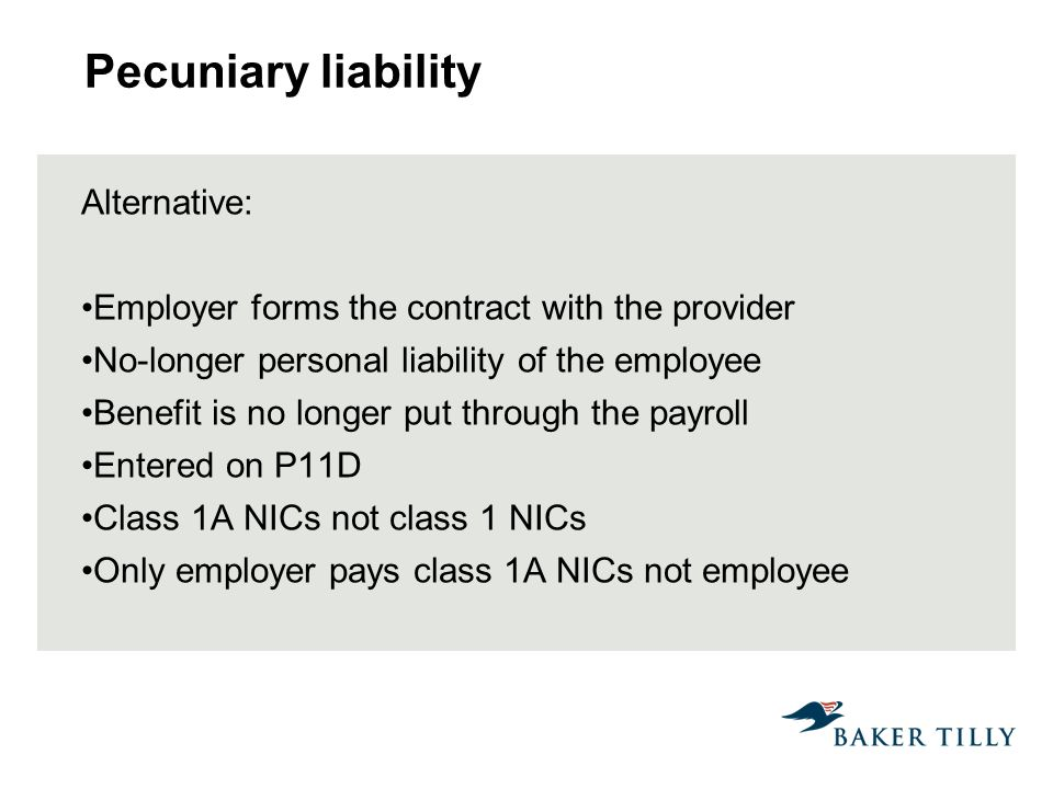Pecuniary liability Alternative: Employer forms the contract with the provider No-longer personal liability of the employee Benefit is no longer put through the payroll Entered on P11D Class 1A NICs not class 1 NICs Only employer pays class 1A NICs not employee