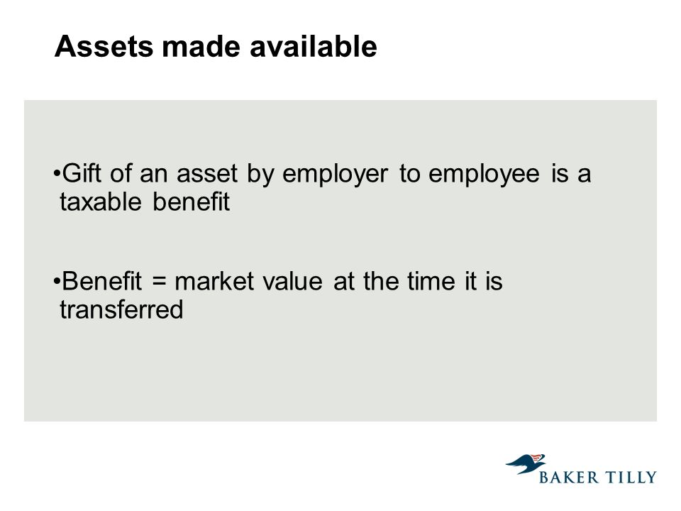 Assets made available Gift of an asset by employer to employee is a taxable benefit Benefit = market value at the time it is transferred