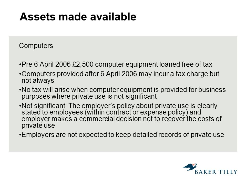 Assets made available Computers Pre 6 April 2006 £2,500 computer equipment loaned free of tax Computers provided after 6 April 2006 may incur a tax charge but not always No tax will arise when computer equipment is provided for business purposes where private use is not significant Not significant: The employers policy about private use is clearly stated to employees (within contract or expense policy) and employer makes a commercial decision not to recover the costs of private use Employers are not expected to keep detailed records of private use