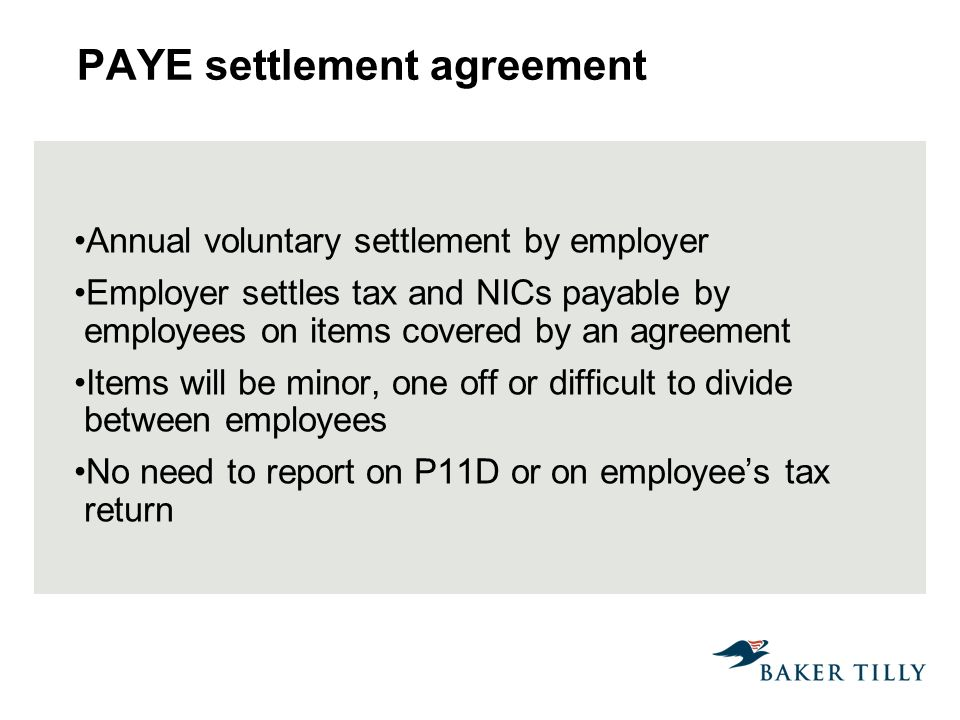 PAYE settlement agreement Annual voluntary settlement by employer Employer settles tax and NICs payable by employees on items covered by an agreement Items will be minor, one off or difficult to divide between employees No need to report on P11D or on employees tax return