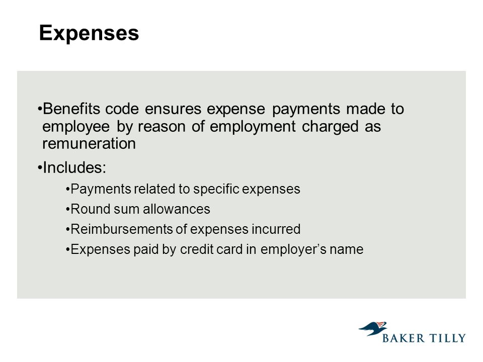 Benefits code ensures expense payments made to employee by reason of employment charged as remuneration Includes: Payments related to specific expenses Round sum allowances Reimbursements of expenses incurred Expenses paid by credit card in employers name