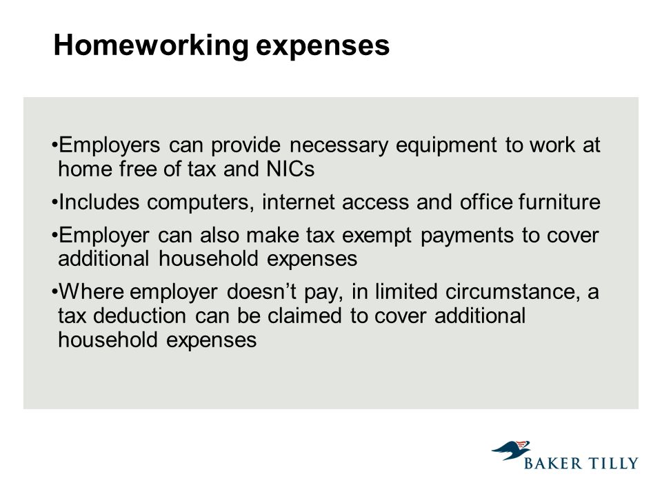 Homeworking expenses Employers can provide necessary equipment to work at home free of tax and NICs Includes computers, internet access and office furniture Employer can also make tax exempt payments to cover additional household expenses Where employer doesnt pay, in limited circumstance, a tax deduction can be claimed to cover additional household expenses
