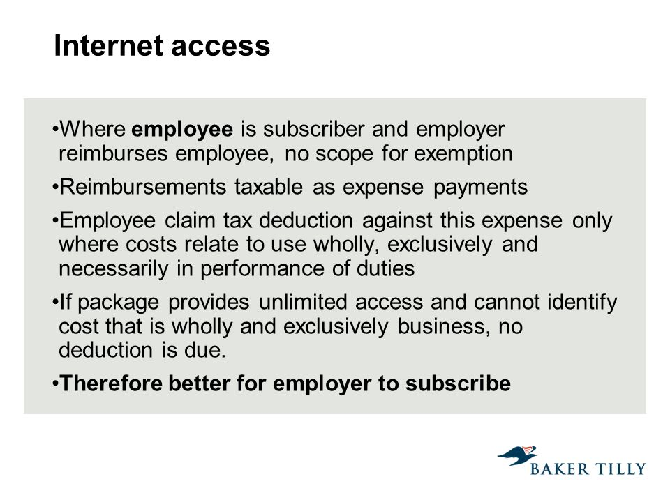 Internet access Where employee is subscriber and employer reimburses employee, no scope for exemption Reimbursements taxable as expense payments Employee claim tax deduction against this expense only where costs relate to use wholly, exclusively and necessarily in performance of duties If package provides unlimited access and cannot identify cost that is wholly and exclusively business, no deduction is due.
