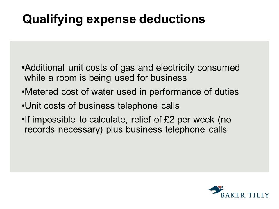Qualifying expense deductions Additional unit costs of gas and electricity consumed while a room is being used for business Metered cost of water used in performance of duties Unit costs of business telephone calls If impossible to calculate, relief of £2 per week (no records necessary) plus business telephone calls