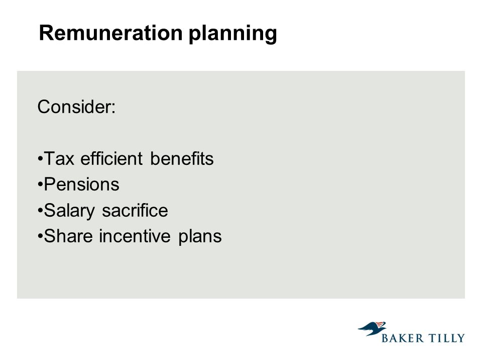 Remuneration planning Consider: Tax efficient benefits Pensions Salary sacrifice Share incentive plans