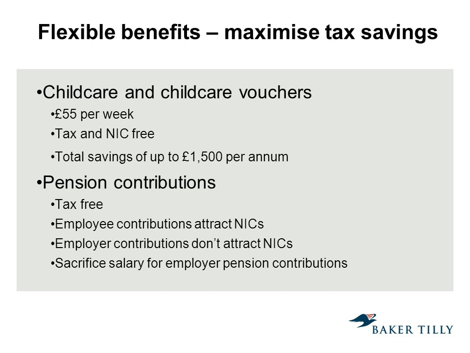 Flexible benefits – maximise tax savings Childcare and childcare vouchers £55 per week Tax and NIC free Total savings of up to £1,500 per annum Pension contributions Tax free Employee contributions attract NICs Employer contributions dont attract NICs Sacrifice salary for employer pension contributions