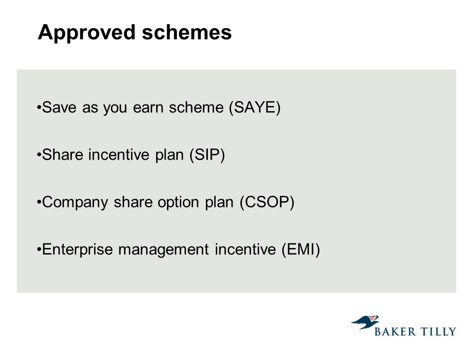 Approved schemes Save as you earn scheme (SAYE) Share incentive plan (SIP) Company share option plan (CSOP) Enterprise management incentive (EMI)