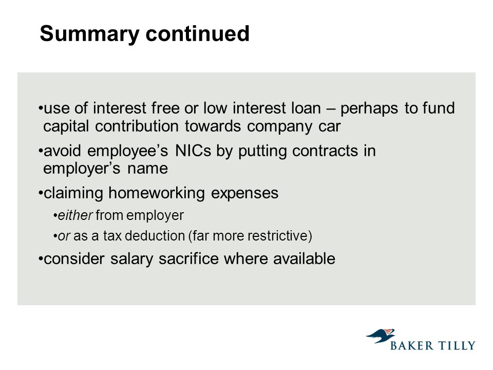 Summary continued use of interest free or low interest loan – perhaps to fund capital contribution towards company car avoid employees NICs by putting contracts in employers name claiming homeworking expenses either from employer or as a tax deduction (far more restrictive) consider salary sacrifice where available