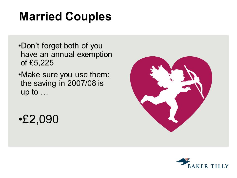 Married Couples Dont forget both of you have an annual exemption of £5,225 Make sure you use them: the saving in 2007/08 is up to … £2,090