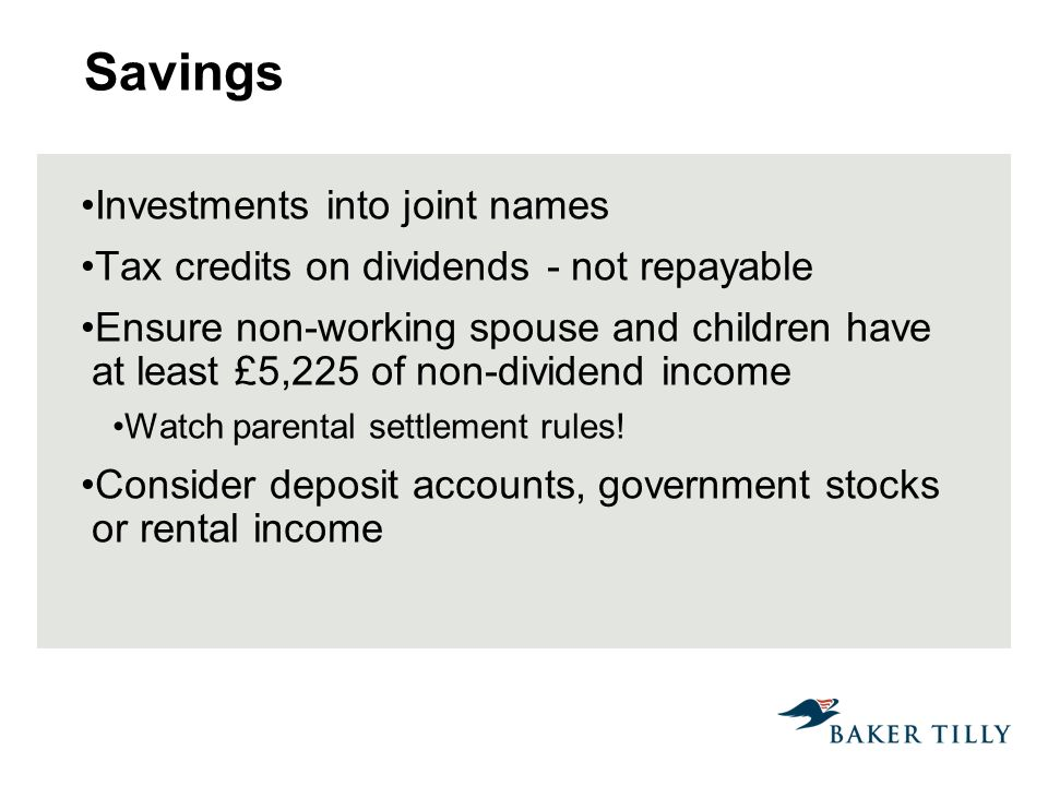 Savings Investments into joint names Tax credits on dividends - not repayable Ensure non-working spouse and children have at least £5,225 of non-dividend income Watch parental settlement rules.