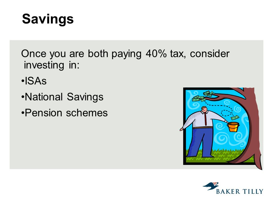 Savings Once you are both paying 40% tax, consider investing in: ISAs National Savings Pension schemes