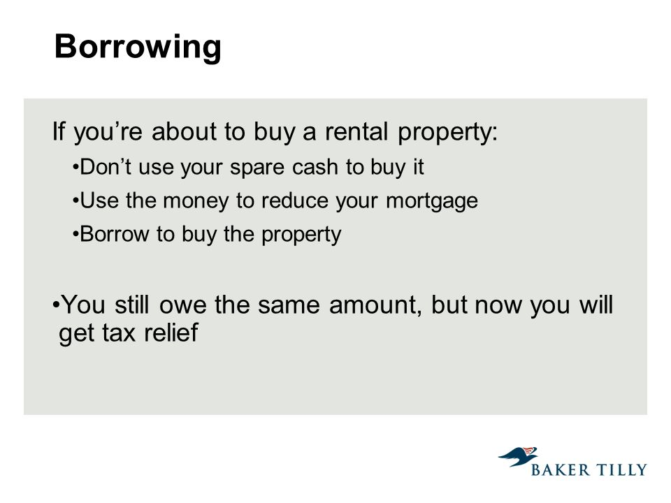 Borrowing If youre about to buy a rental property: Dont use your spare cash to buy it Use the money to reduce your mortgage Borrow to buy the property You still owe the same amount, but now you will get tax relief