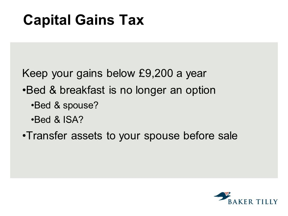 Capital Gains Tax Keep your gains below £9,200 a year Bed & breakfast is no longer an option Bed & spouse.