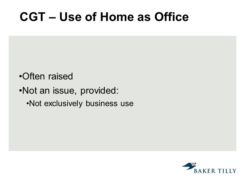 CGT – Use of Home as Office Often raised Not an issue, provided: Not exclusively business use