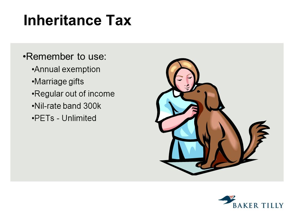 Inheritance Tax Remember to use: Annual exemption Marriage gifts Regular out of income Nil-rate band 300k PETs - Unlimited