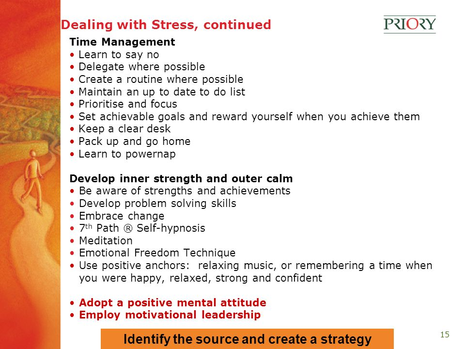 15 Dealing with Stress, continued Time Management Learn to say no Delegate where possible Create a routine where possible Maintain an up to date to do list Prioritise and focus Set achievable goals and reward yourself when you achieve them Keep a clear desk Pack up and go home Learn to powernap Develop inner strength and outer calm Be aware of strengths and achievements Develop problem solving skills Embrace change 7 th Path ® Self-hypnosis Meditation Emotional Freedom Technique Use positive anchors: relaxing music, or remembering a time when you were happy, relaxed, strong and confident Adopt a positive mental attitude Employ motivational leadership Identify the source and create a strategy