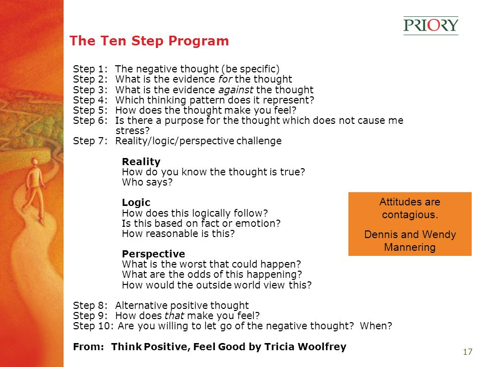 17 The Ten Step Program Step 1: The negative thought (be specific) Step 2: What is the evidence for the thought Step 3: What is the evidence against the thought Step 4: Which thinking pattern does it represent.
