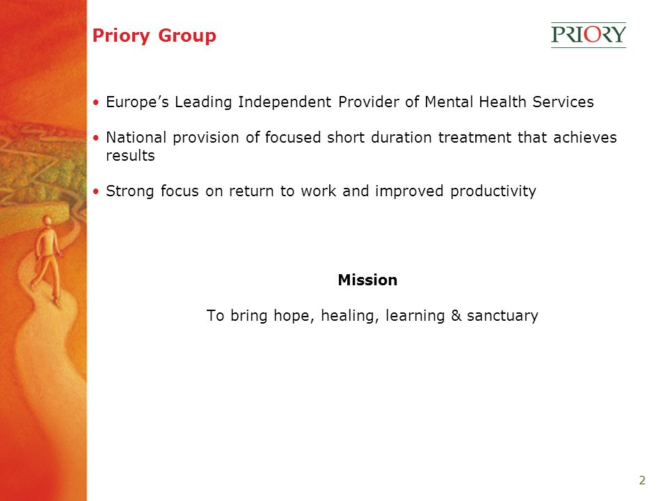 2 Priory Group Europes Leading Independent Provider of Mental Health Services National provision of focused short duration treatment that achieves results Strong focus on return to work and improved productivity Mission To bring hope, healing, learning & sanctuary