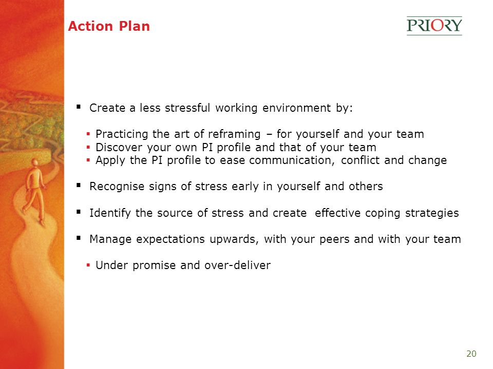 20 Action Plan Create a less stressful working environment by: Practicing the art of reframing – for yourself and your team Discover your own PI profile and that of your team Apply the PI profile to ease communication, conflict and change Recognise signs of stress early in yourself and others Identify the source of stress and create effective coping strategies Manage expectations upwards, with your peers and with your team Under promise and over-deliver