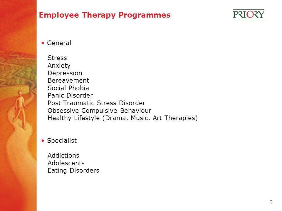 3 Employee Therapy Programmes General Stress Anxiety Depression Bereavement Social Phobia Panic Disorder Post Traumatic Stress Disorder Obsessive Compulsive Behaviour Healthy Lifestyle (Drama, Music, Art Therapies) Specialist Addictions Adolescents Eating Disorders