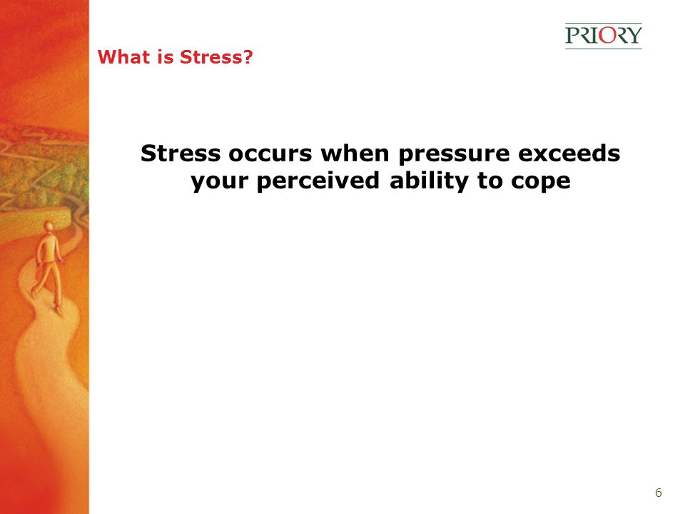 6 What is Stress Stress occurs when pressure exceeds your perceived ability to cope