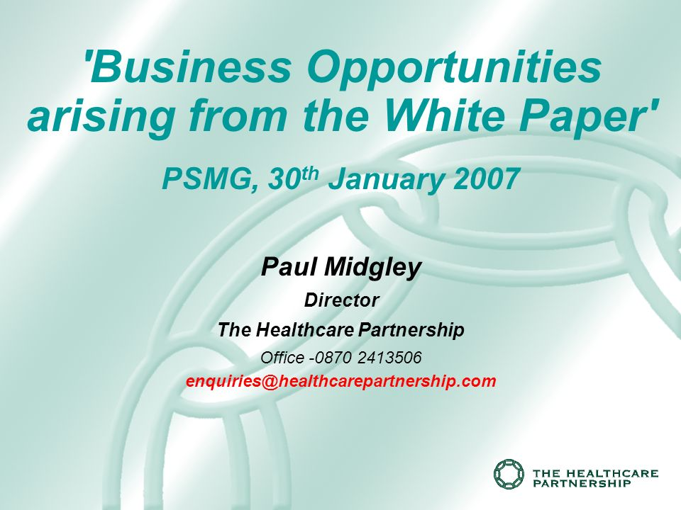 Business Opportunities arising from the White Paper PSMG, 30 th January 2007 Paul Midgley Director The Healthcare Partnership Office -0870 2413506 enquiries@healthcarepartnership.com