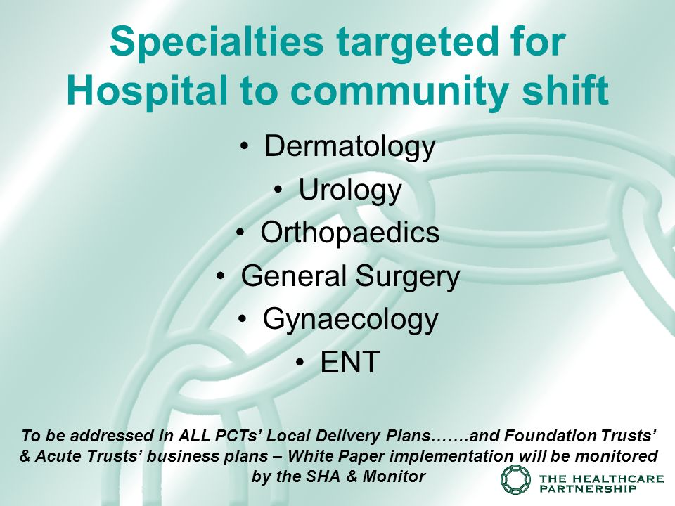 Specialties targeted for Hospital to community shift Dermatology Urology Orthopaedics General Surgery Gynaecology ENT To be addressed in ALL PCTs Local Delivery Plans…….and Foundation Trusts & Acute Trusts business plans – White Paper implementation will be monitored by the SHA & Monitor