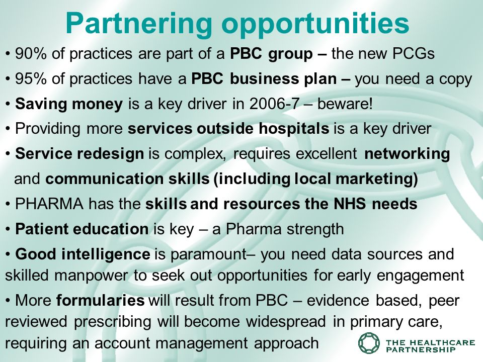 Partnering opportunities 90% of practices are part of a PBC group – the new PCGs 95% of practices have a PBC business plan – you need a copy Saving money is a key driver in 2006-7 – beware.