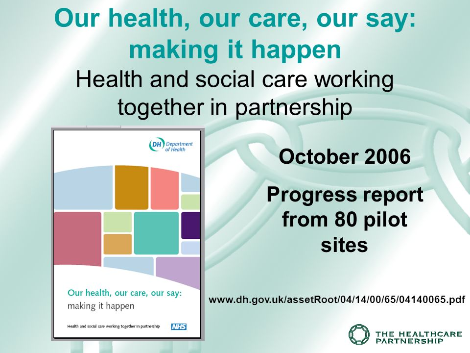 Our health, our care, our say: making it happen Health and social care working together in partnership www.dh.gov.uk/assetRoot/04/14/00/65/04140065.pdf October 2006 Progress report from 80 pilot sites