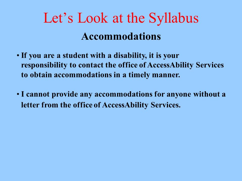 Lets Look at the Syllabus Accommodations If you are a student with a disability, it is your responsibility to contact the office of AccessAbility Services to obtain accommodations in a timely manner.