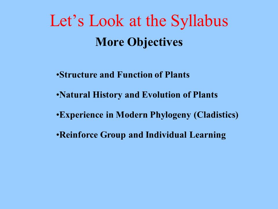 Lets Look at the Syllabus More Objectives Structure and Function of Plants Natural History and Evolution of Plants Experience in Modern Phylogeny (Cladistics) Reinforce Group and Individual Learning