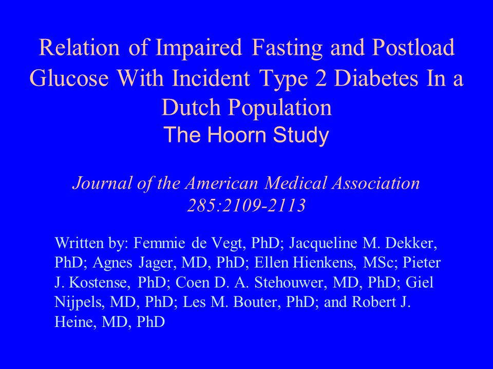 Relation of Impaired Fasting and Postload Glucose With Incident Type 2 Diabetes In a Dutch Population The Hoorn Study Journal of the American Medical Association 285:2109-2113 Written by: Femmie de Vegt, PhD; Jacqueline M.