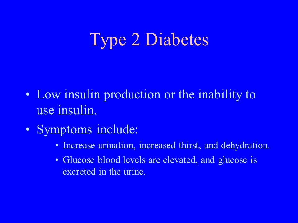 Type 2 Diabetes Low insulin production or the inability to use insulin.