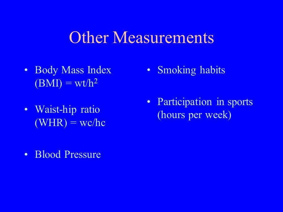 Other Measurements Body Mass Index (BMI) = wt/h 2 Waist-hip ratio (WHR) = wc/hc Blood Pressure Smoking habits Participation in sports (hours per week)