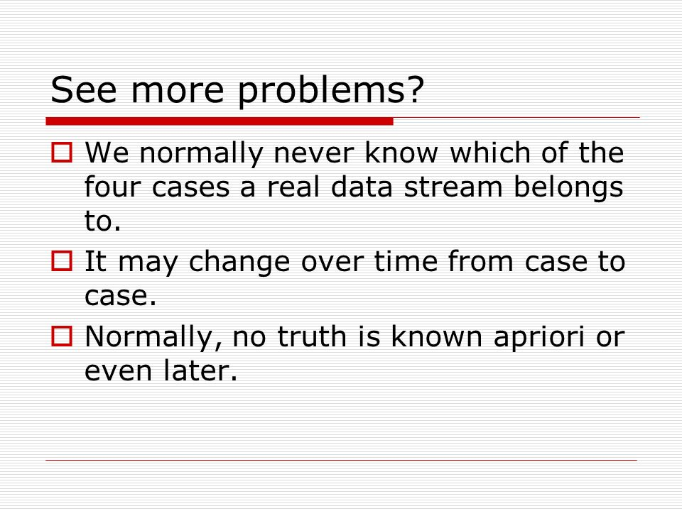 See more problems. We normally never know which of the four cases a real data stream belongs to.