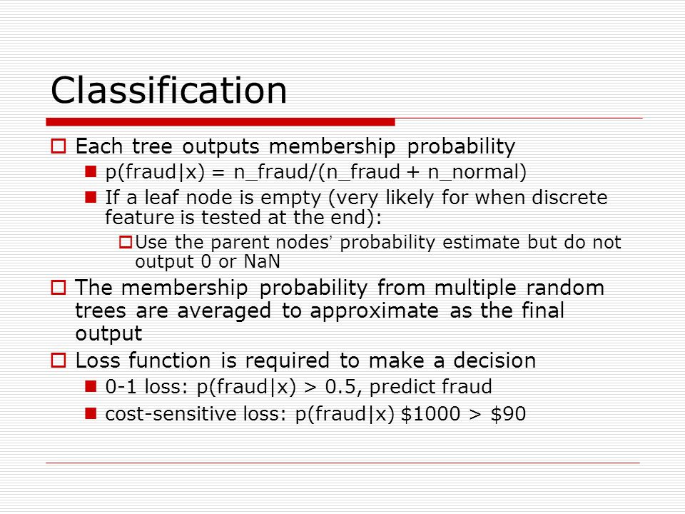 Classification Each tree outputs membership probability p(fraud|x) = n_fraud/(n_fraud + n_normal) If a leaf node is empty (very likely for when discrete feature is tested at the end): Use the parent nodes probability estimate but do not output 0 or NaN The membership probability from multiple random trees are averaged to approximate as the final output Loss function is required to make a decision 0-1 loss: p(fraud|x) > 0.5, predict fraud cost-sensitive loss: p(fraud|x) $1000 > $90