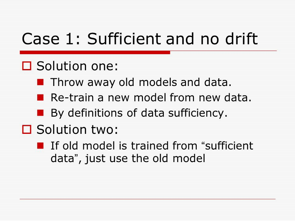 Case 1: Sufficient and no drift Solution one: Throw away old models and data.