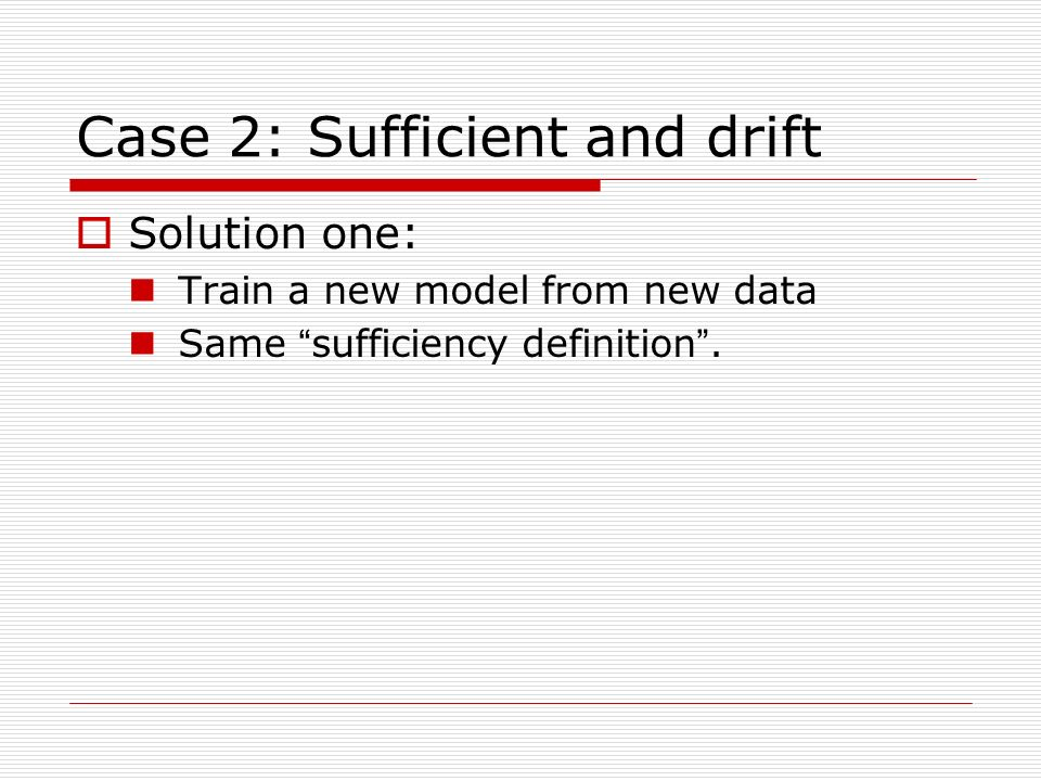 Case 2: Sufficient and drift Solution one: Train a new model from new data Same sufficiency definition.