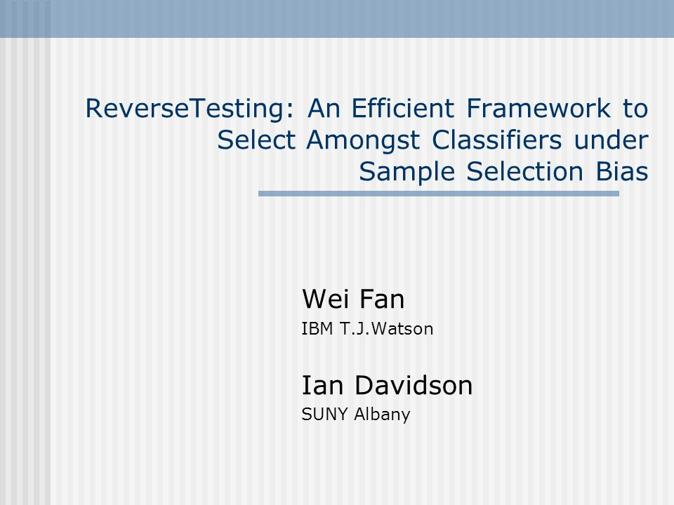 ReverseTesting: An Efficient Framework to Select Amongst Classifiers under Sample Selection Bias Wei Fan IBM T.J.Watson Ian Davidson SUNY Albany