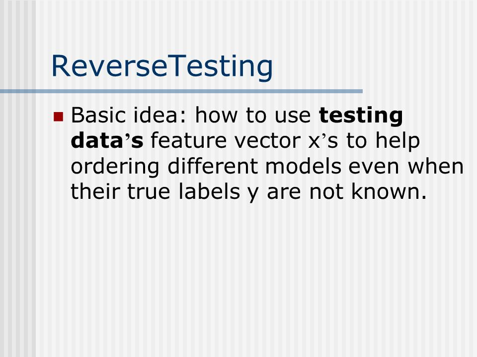 ReverseTesting Basic idea: how to use testing data s feature vector x s to help ordering different models even when their true labels y are not known.