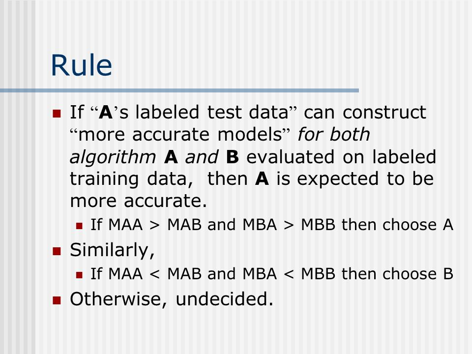 Rule If A s labeled test data can construct more accurate models for both algorithm A and B evaluated on labeled training data, then A is expected to be more accurate.