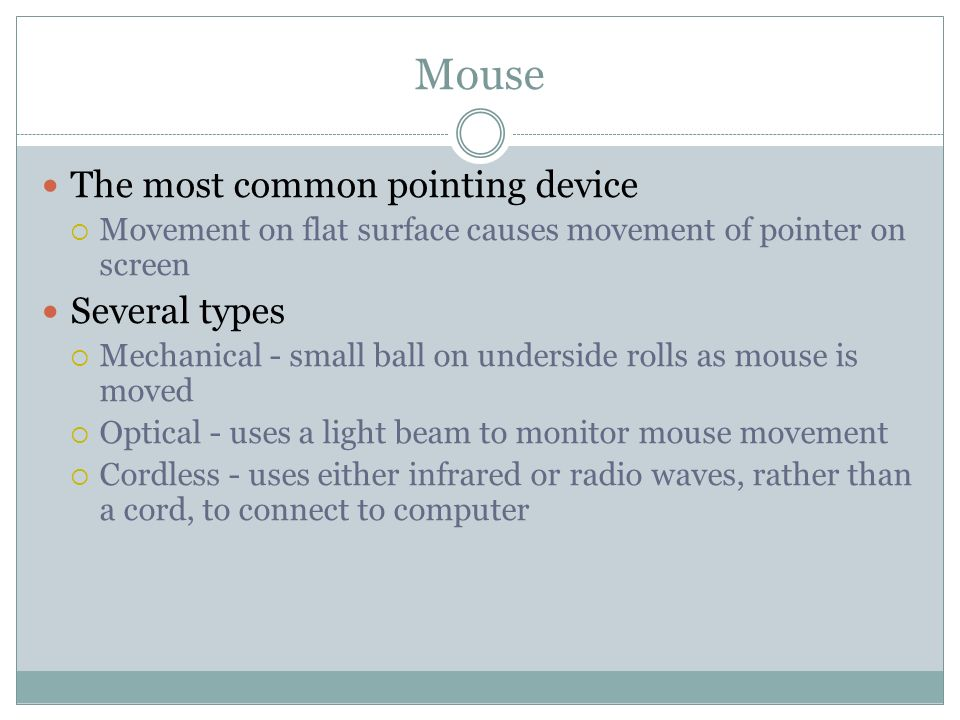 Mouse The most common pointing device Movement on flat surface causes movement of pointer on screen Several types Mechanical - small ball on underside rolls as mouse is moved Optical - uses a light beam to monitor mouse movement Cordless - uses either infrared or radio waves, rather than a cord, to connect to computer