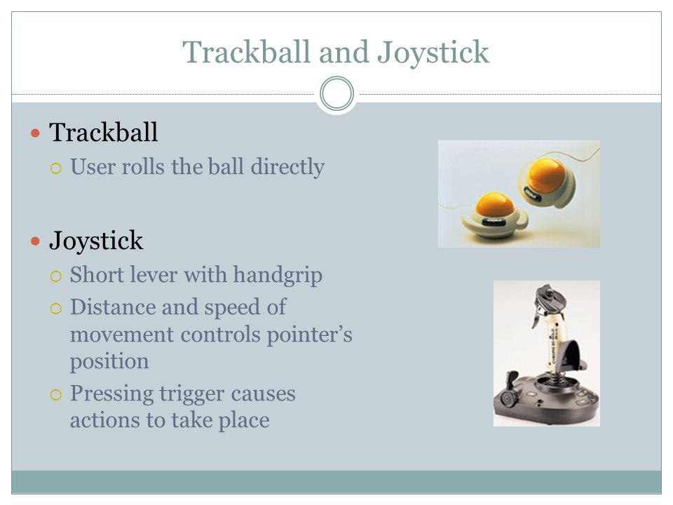 Trackball and Joystick Trackball User rolls the ball directly Joystick Short lever with handgrip Distance and speed of movement controls pointers position Pressing trigger causes actions to take place