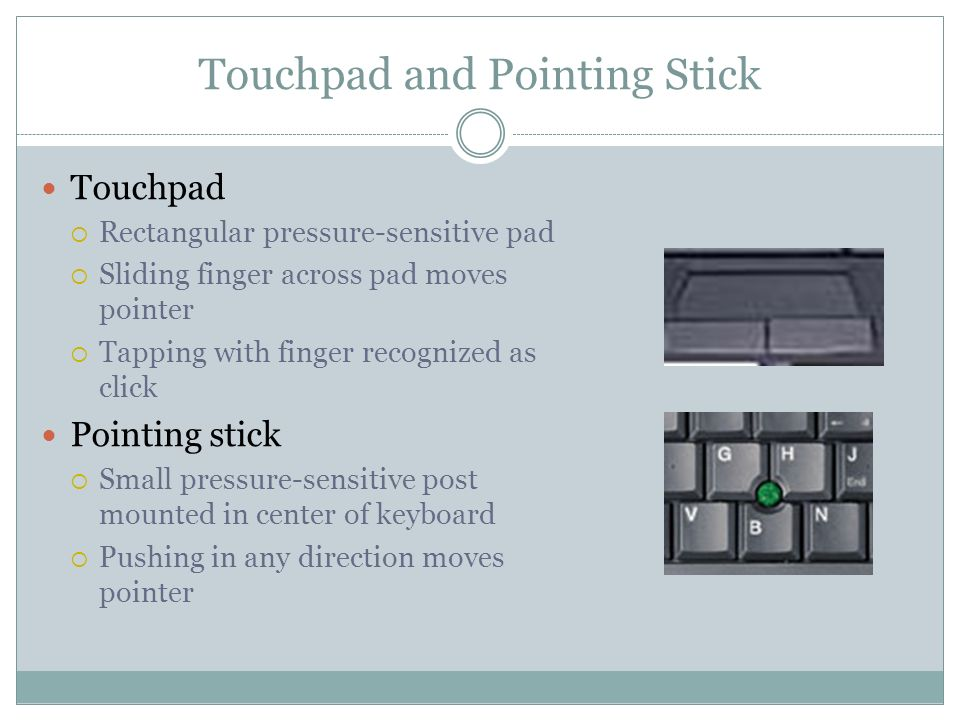 Touchpad and Pointing Stick Touchpad Rectangular pressure-sensitive pad Sliding finger across pad moves pointer Tapping with finger recognized as click Pointing stick Small pressure-sensitive post mounted in center of keyboard Pushing in any direction moves pointer