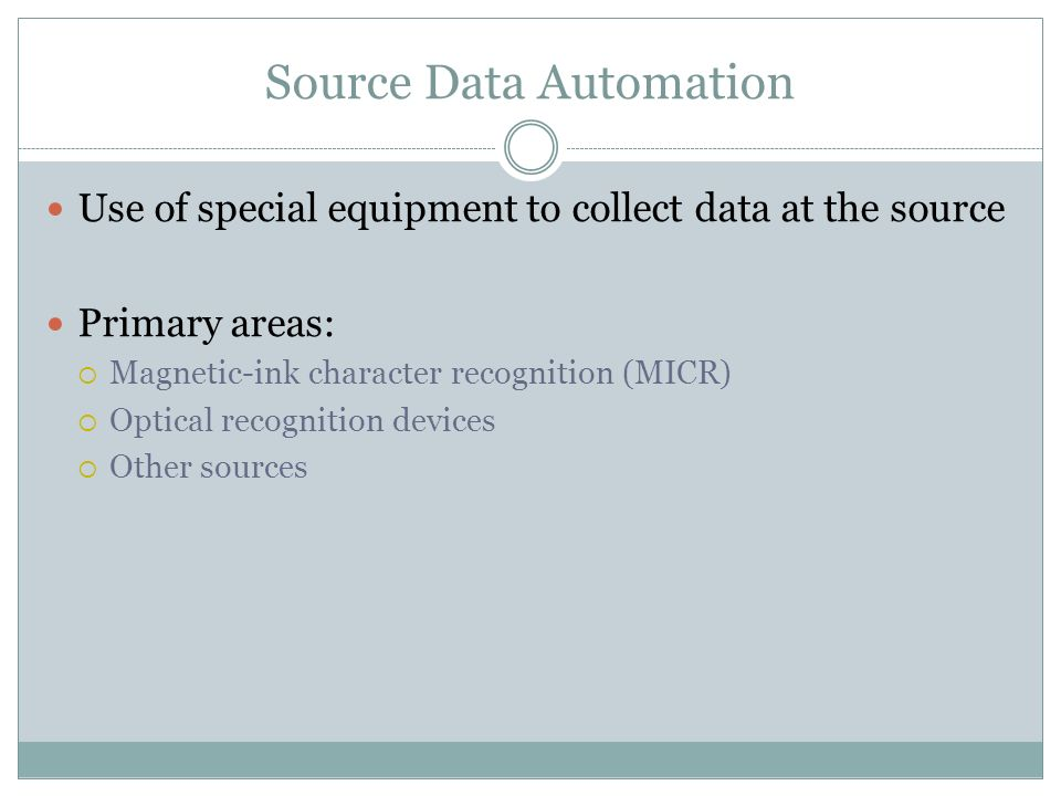 Source Data Automation Use of special equipment to collect data at the source Primary areas: Magnetic-ink character recognition (MICR) Optical recognition devices Other sources